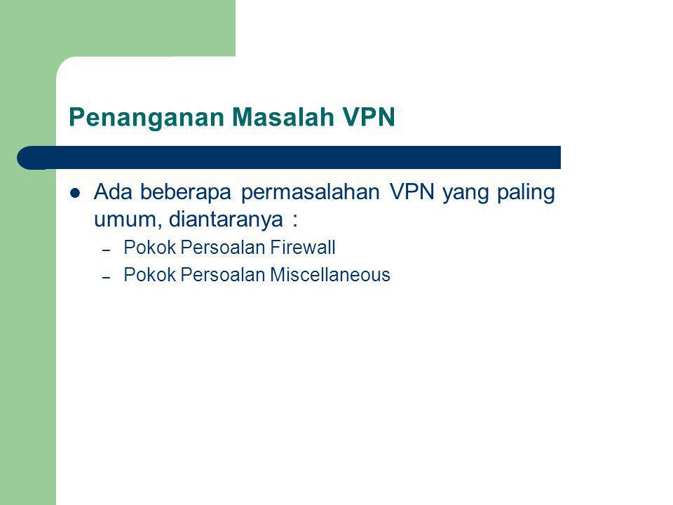 Penanganan Masalah VPN Ada beberapa permasalahan VPN yang paling umum, diantaranya : – Pokok Persoalan Firewall – Pokok Persoalan Miscellaneous
