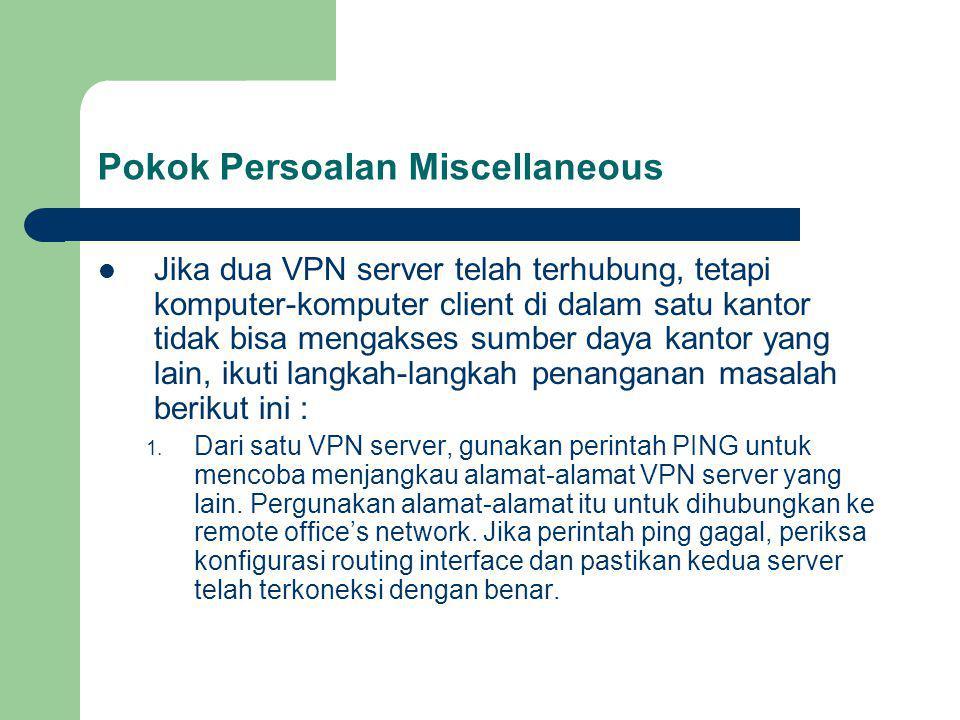 Pokok Persoalan Miscellaneous Jika dua VPN server telah terhubung, tetapi komputer-komputer client di dalam satu kantor tidak bisa mengakses sumber daya kantor yang lain, ikuti langkah-langkah penanganan masalah berikut ini : 1.