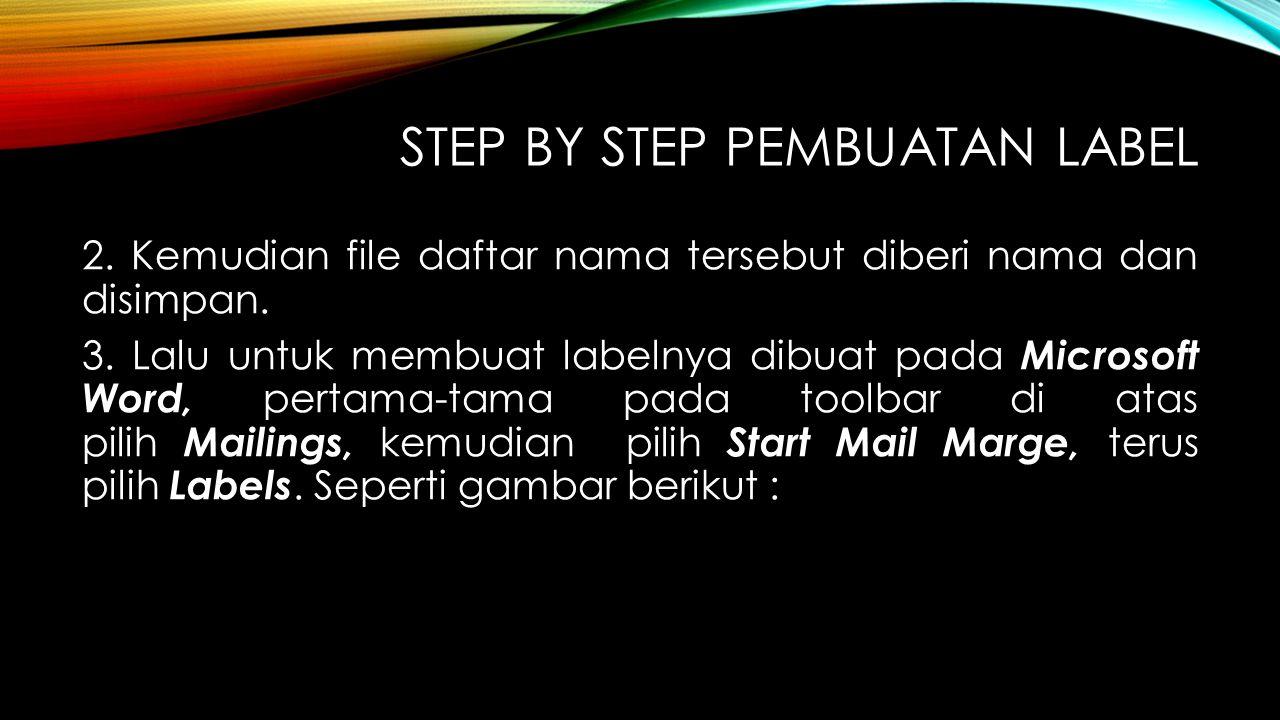 STEP BY STEP PEMBUATAN LABEL 2. Kemudian file daftar nama tersebut diberi nama dan disimpan. 3. Lalu untuk membuat labelnya dibuat pada Microsoft Word