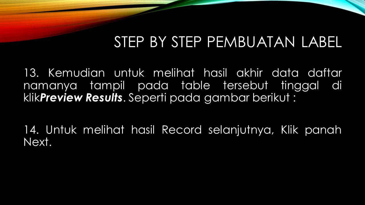 STEP BY STEP PEMBUATAN LABEL 13. Kemudian untuk melihat hasil akhir data daftar namanya tampil pada table tersebut tinggal di klik Preview Results. Se