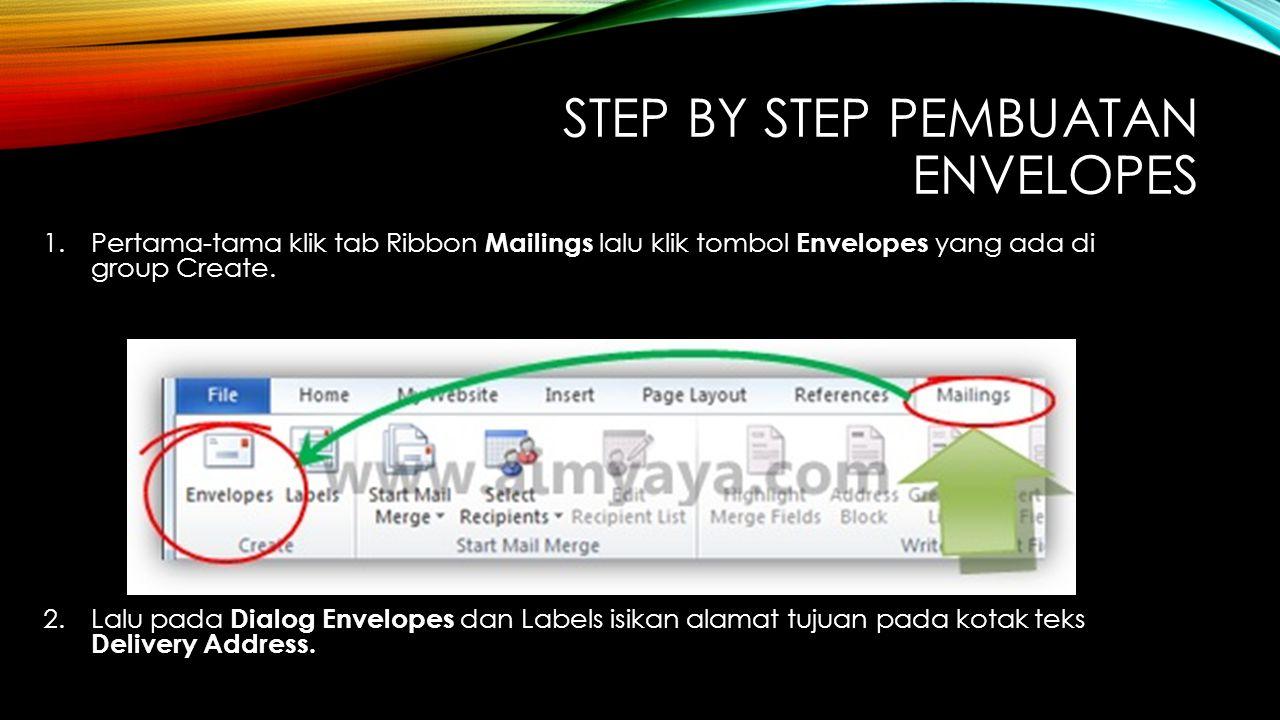 STEP BY STEP PEMBUATAN ENVELOPES 1.Pertama-tama klik tab Ribbon Mailings lalu klik tombol Envelopes yang ada di group Create. 2.Lalu pada Dialog Envel