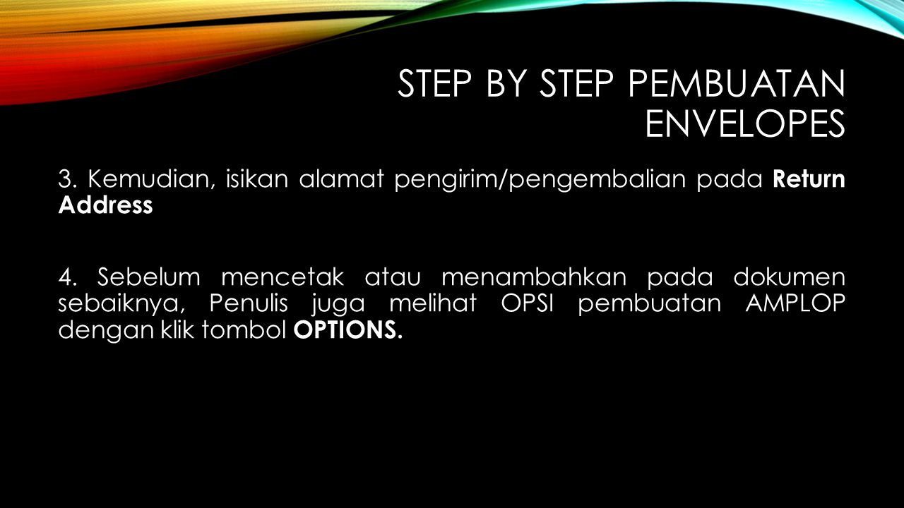 STEP BY STEP PEMBUATAN ENVELOPES 3. Kemudian, isikan alamat pengirim/pengembalian pada Return Address 4. Sebelum mencetak atau menambahkan pada dokume