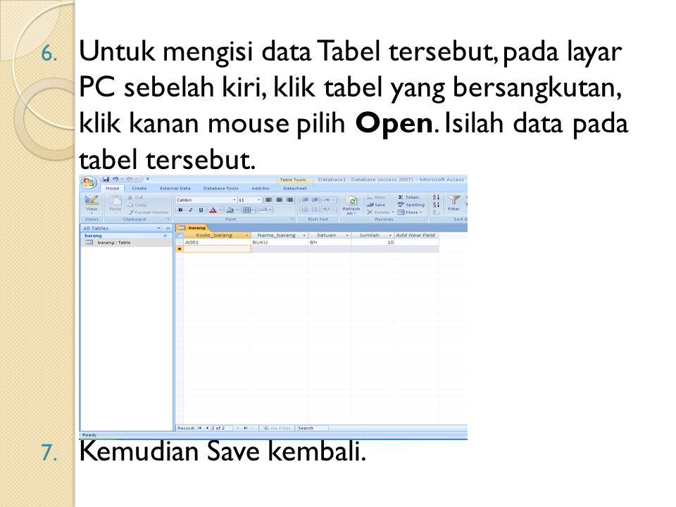6. Untuk mengisi data Tabel tersebut, pada layar PC sebelah kiri, klik tabel yang bersangkutan, klik kanan mouse pilih Open. Isilah data pada tabel te