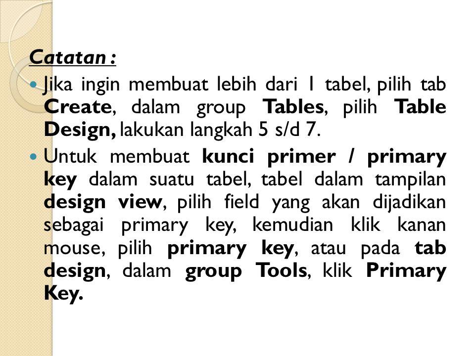 Catatan : Jika ingin membuat lebih dari 1 tabel, pilih tab Create, dalam group Tables, pilih Table Design, lakukan langkah 5 s/d 7. Untuk membuat kunc