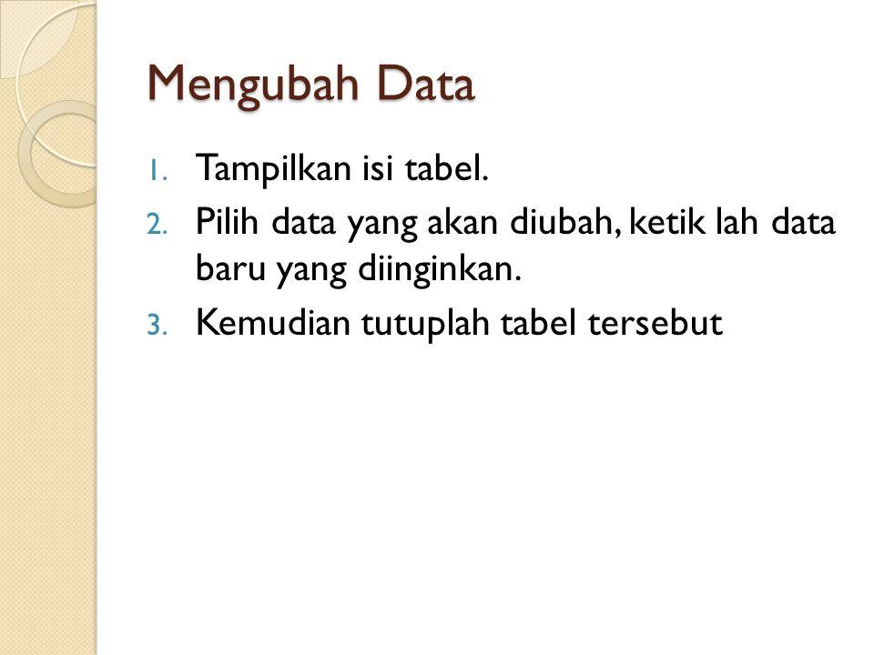 Mengubah Data 1. Tampilkan isi tabel. 2. Pilih data yang akan diubah, ketik lah data baru yang diinginkan. 3. Kemudian tutuplah tabel tersebut