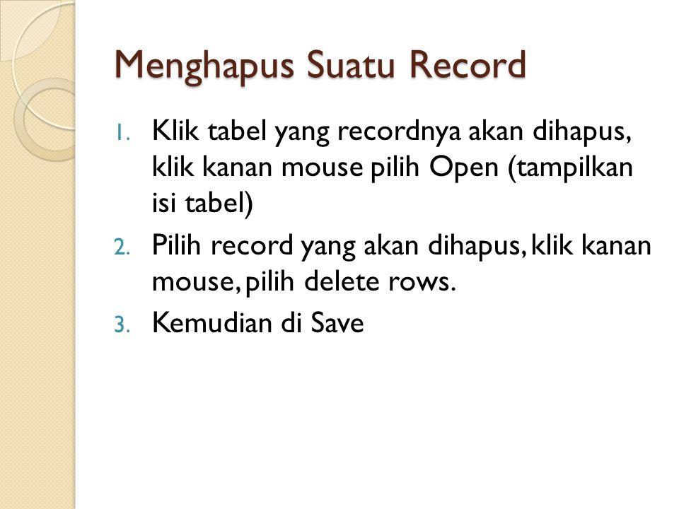 Menghapus Suatu Record 1. Klik tabel yang recordnya akan dihapus, klik kanan mouse pilih Open (tampilkan isi tabel) 2. Pilih record yang akan dihapus,