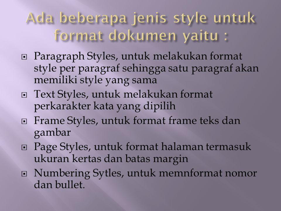  Paragraph Styles, untuk melakukan format style per paragraf sehingga satu paragraf akan memiliki style yang sama  Text Styles, untuk melakukan format perkarakter kata yang dipilih  Frame Styles, untuk format frame teks dan gambar  Page Styles, untuk format halaman termasuk ukuran kertas dan batas margin  Numbering Sytles, untuk memnformat nomor dan bullet.
