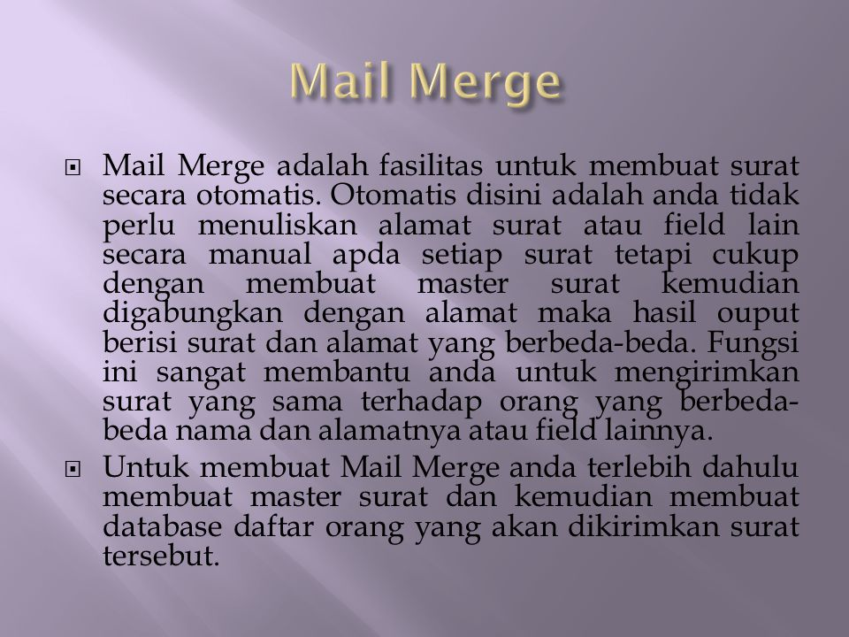  Mail Merge adalah fasilitas untuk membuat surat secara otomatis. Otomatis disini adalah anda tidak perlu menuliskan alamat surat atau field lain sec