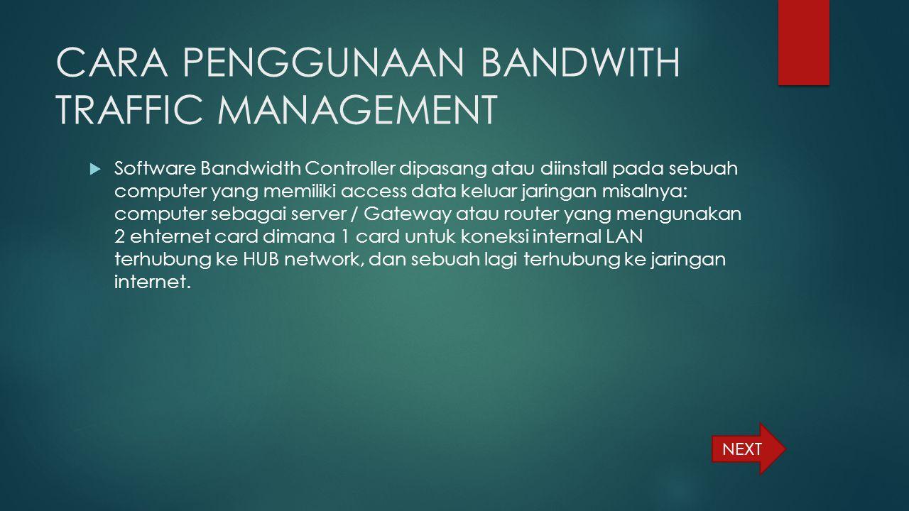 CARA PENGGUNAAN BANDWITH TRAFFIC MANAGEMENT  Software Bandwidth Controller dipasang atau diinstall pada sebuah computer yang memiliki access data kel