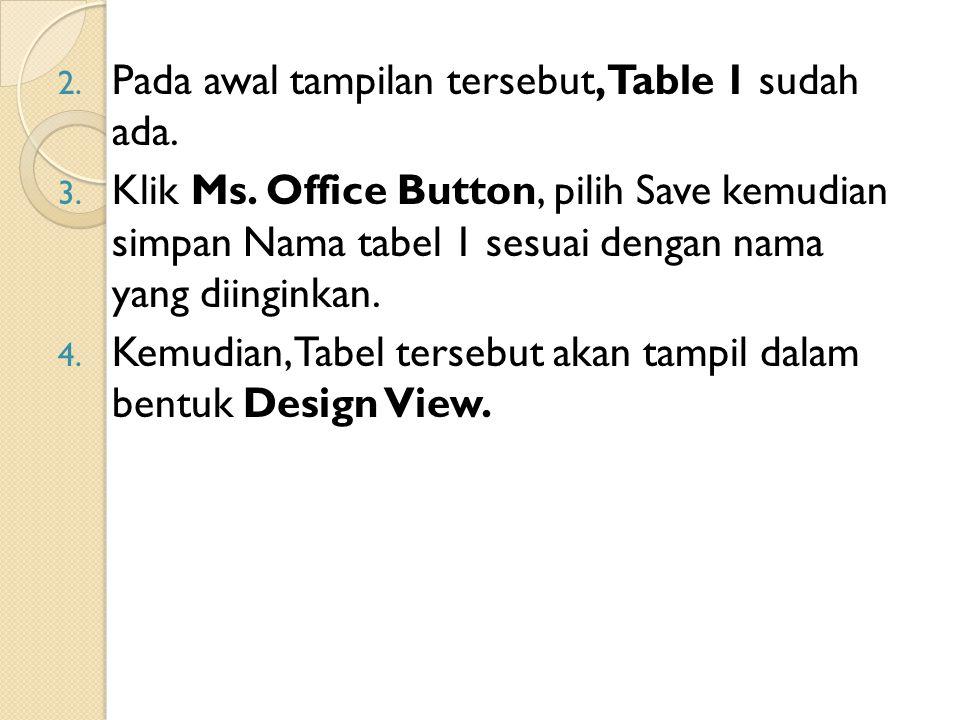 2. Pada awal tampilan tersebut, Table 1 sudah ada. 3. Klik Ms. Office Button, pilih Save kemudian simpan Nama tabel 1 sesuai dengan nama yang diingink