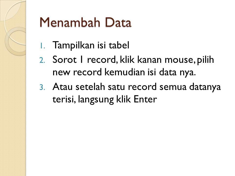 Menambah Data 1. Tampilkan isi tabel 2. Sorot 1 record, klik kanan mouse, pilih new record kemudian isi data nya. 3. Atau setelah satu record semua da