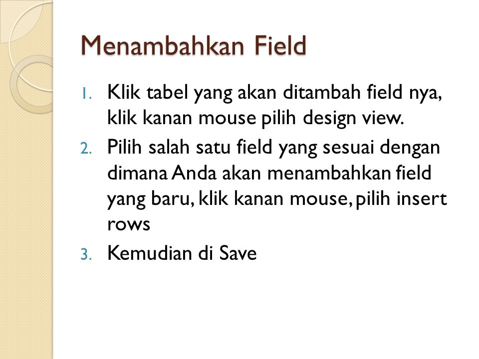 Menambahkan Field 1. Klik tabel yang akan ditambah field nya, klik kanan mouse pilih design view. 2. Pilih salah satu field yang sesuai dengan dimana
