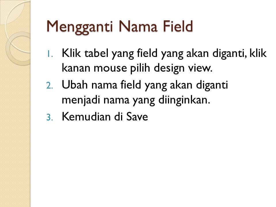 Mengganti Nama Field 1. Klik tabel yang field yang akan diganti, klik kanan mouse pilih design view. 2. Ubah nama field yang akan diganti menjadi nama