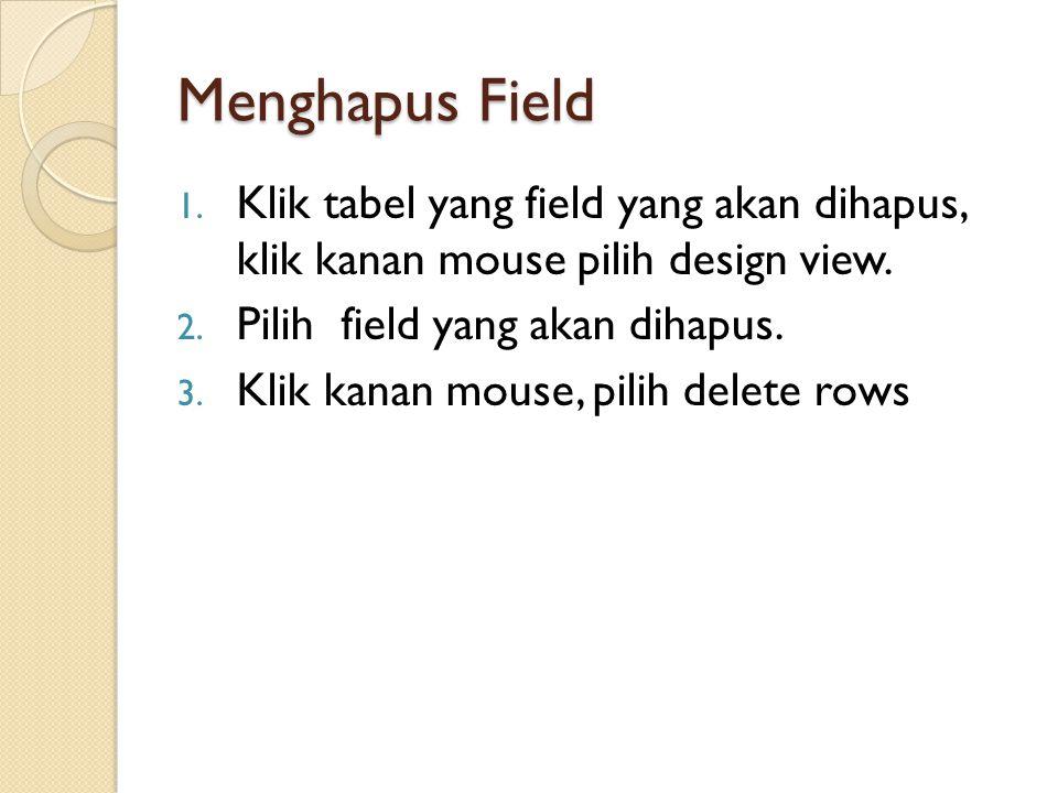 Menghapus Field 1. Klik tabel yang field yang akan dihapus, klik kanan mouse pilih design view. 2. Pilih field yang akan dihapus. 3. Klik kanan mouse,