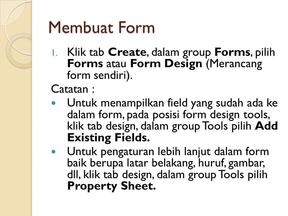Membuat Form 1. Klik tab Create, dalam group Forms, pilih Forms atau Form Design (Merancang form sendiri). Catatan : Untuk menampilkan field yang suda