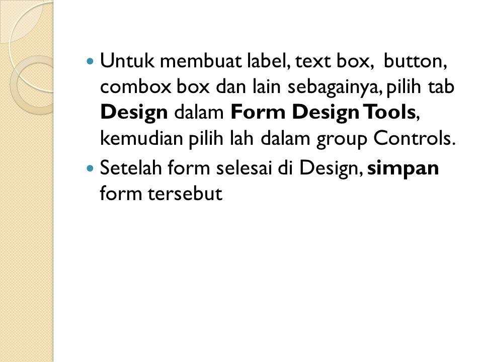 Untuk membuat label, text box, button, combox box dan lain sebagainya, pilih tab Design dalam Form Design Tools, kemudian pilih lah dalam group Contro