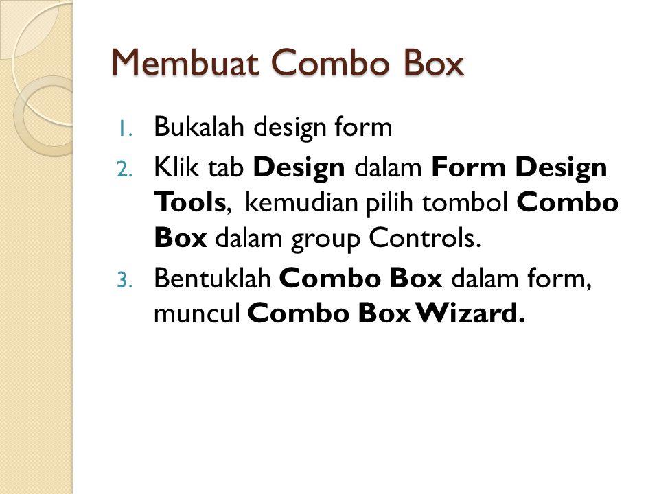 Membuat Combo Box 1. Bukalah design form 2. Klik tab Design dalam Form Design Tools, kemudian pilih tombol Combo Box dalam group Controls. 3. Bentukla