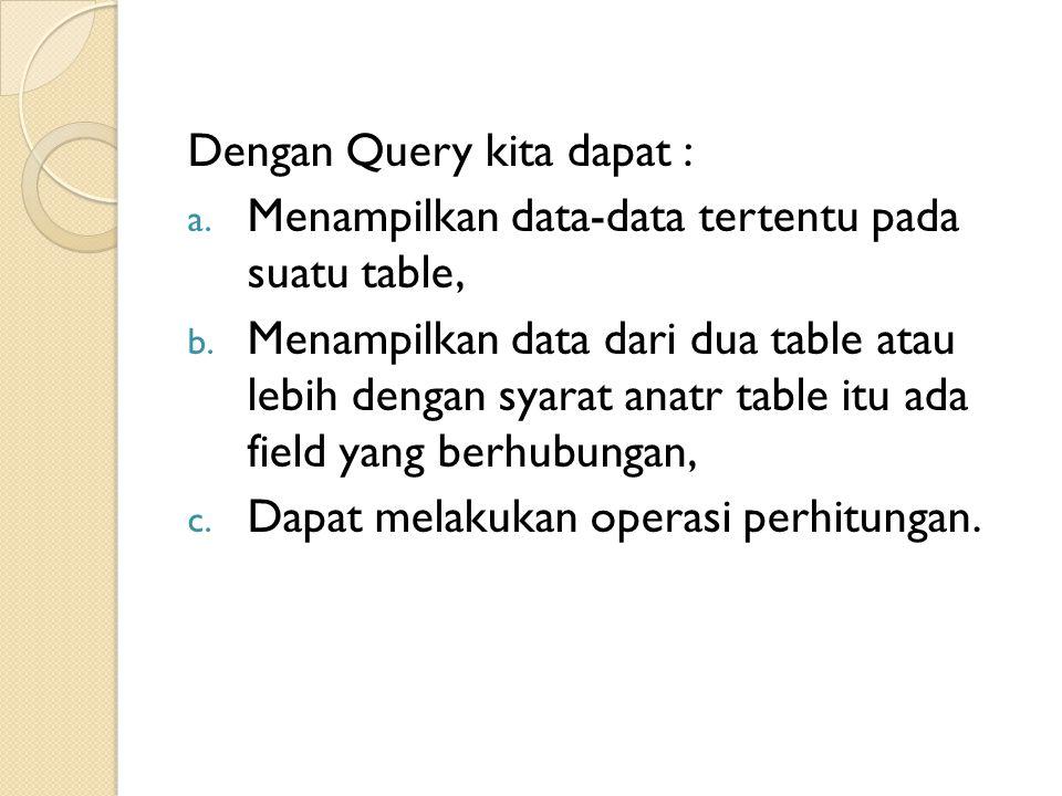 Dengan Query kita dapat : a. Menampilkan data-data tertentu pada suatu table, b. Menampilkan data dari dua table atau lebih dengan syarat anatr table