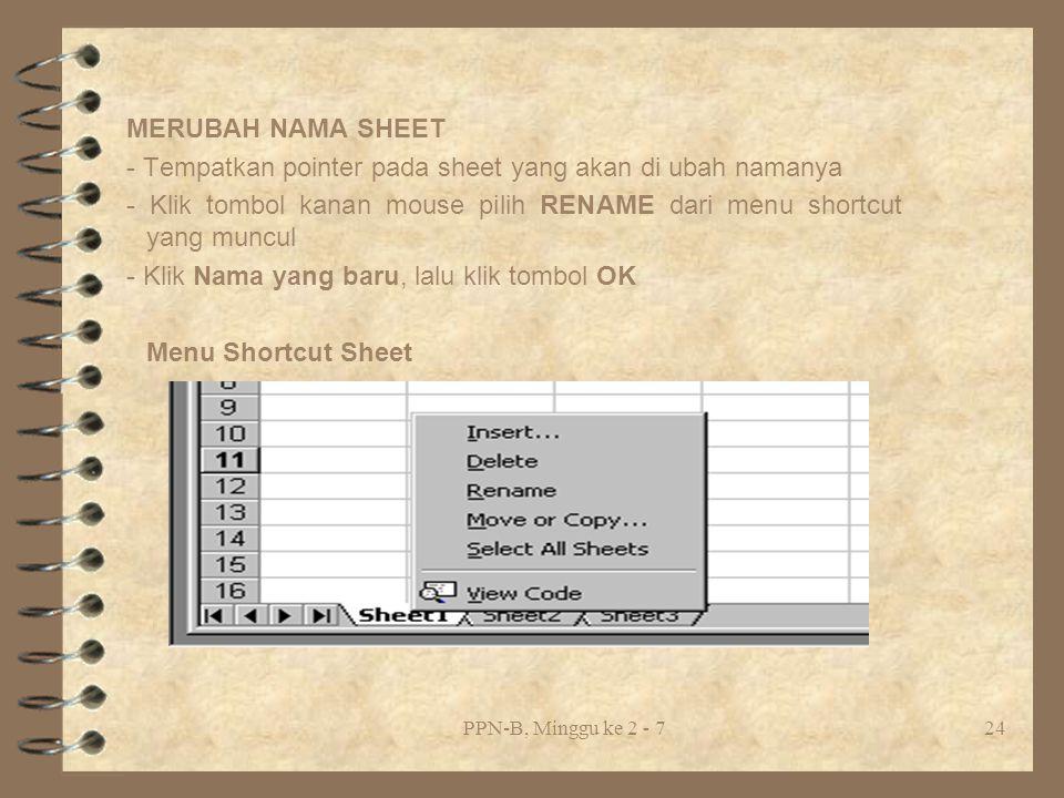 PPN-B, Minggu ke 2 - 724 MERUBAH NAMA SHEET - Tempatkan pointer pada sheet yang akan di ubah namanya - Klik tombol kanan mouse pilih RENAME dari menu shortcut yang muncul - Klik Nama yang baru, lalu klik tombol OK Menu Shortcut Sheet