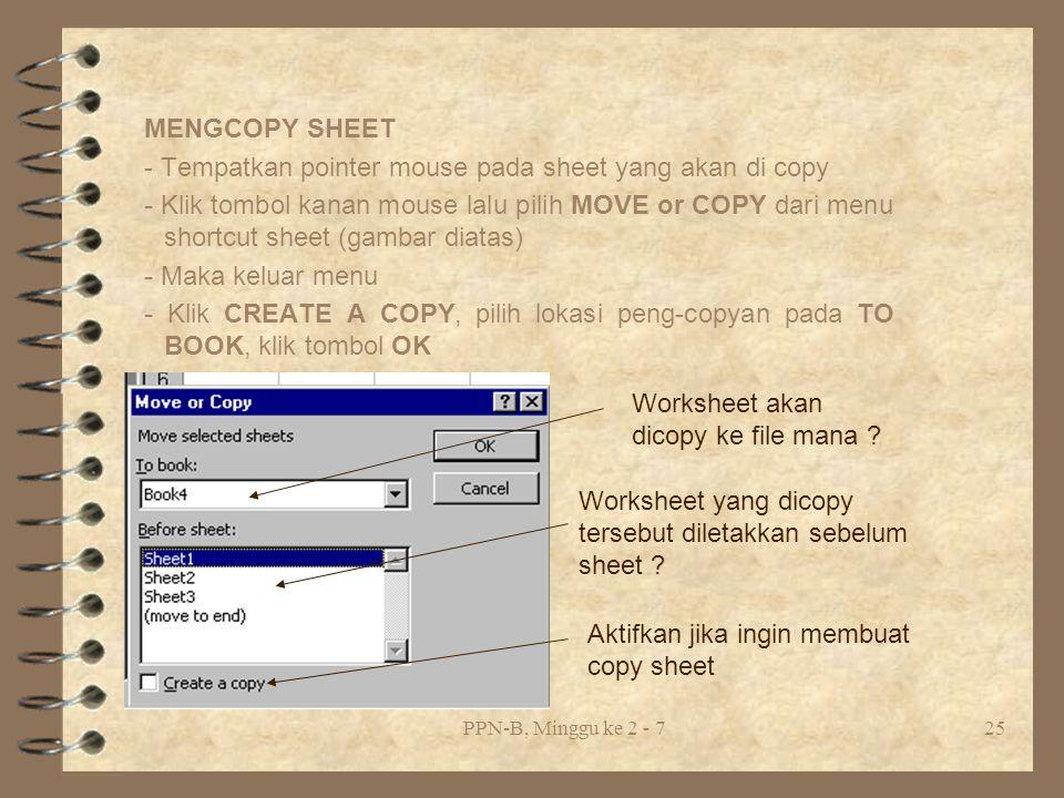 PPN-B, Minggu ke 2 - 725 MENGCOPY SHEET - Tempatkan pointer mouse pada sheet yang akan di copy - Klik tombol kanan mouse lalu pilih MOVE or COPY dari menu shortcut sheet (gambar diatas) - Maka keluar menu - Klik CREATE A COPY, pilih lokasi peng-copyan pada TO BOOK, klik tombol OK Worksheet akan dicopy ke file mana .
