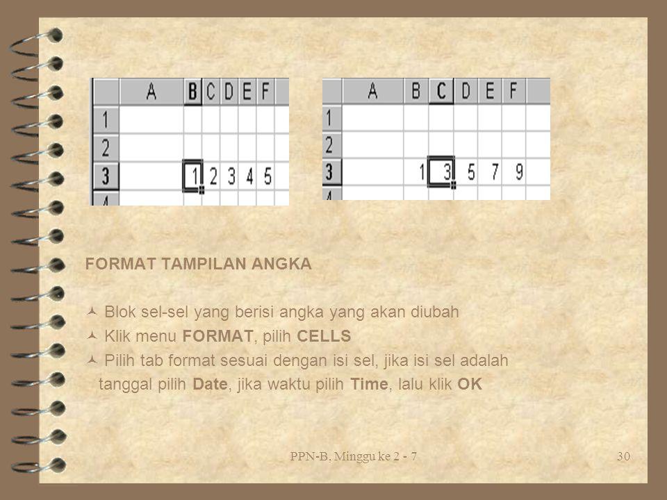 PPN-B, Minggu ke 2 - 730 FORMAT TAMPILAN ANGKA Blok sel-sel yang berisi angka yang akan diubah Klik menu FORMAT, pilih CELLS Pilih tab format sesuai dengan isi sel, jika isi sel adalah tanggal pilih Date, jika waktu pilih Time, lalu klik OK