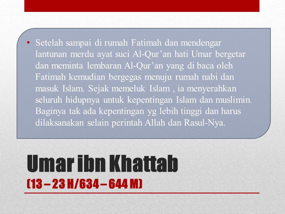 Umar ibn Khattab (13 – 23 H/634 – 644 M) Ketika Rasulullah SAW mendapat wahyu dan menyeru orang-orang pada Islam, Umar r.a menjadi musuh sejati Islam