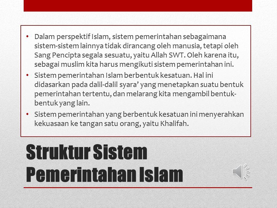 Struktur Sistem Pemerintahan Islam Dalam perspektif Islam, sistem pemerintahan sebagaimana sistem-sistem lainnya tidak dirancang oleh manusia, tetapi oleh Sang Pencipta segala sesuatu, yaitu Allah SWT.