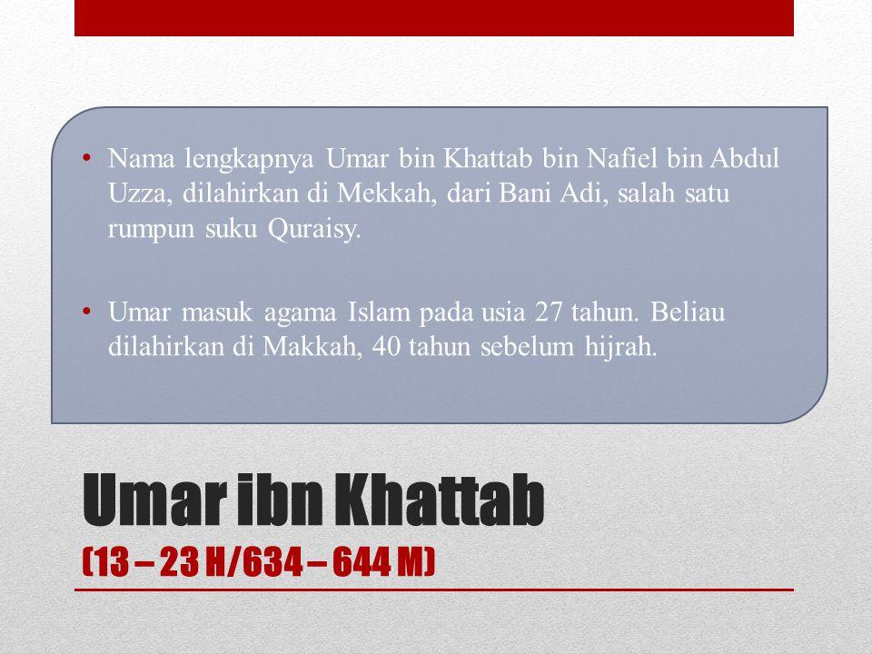 Umar ibn Khattab (13 – 23 H/634 – 644 M) Nama lengkapnya Umar bin Khattab bin Nafiel bin Abdul Uzza, dilahirkan di Mekkah, dari Bani Adi, salah satu rumpun suku Quraisy.