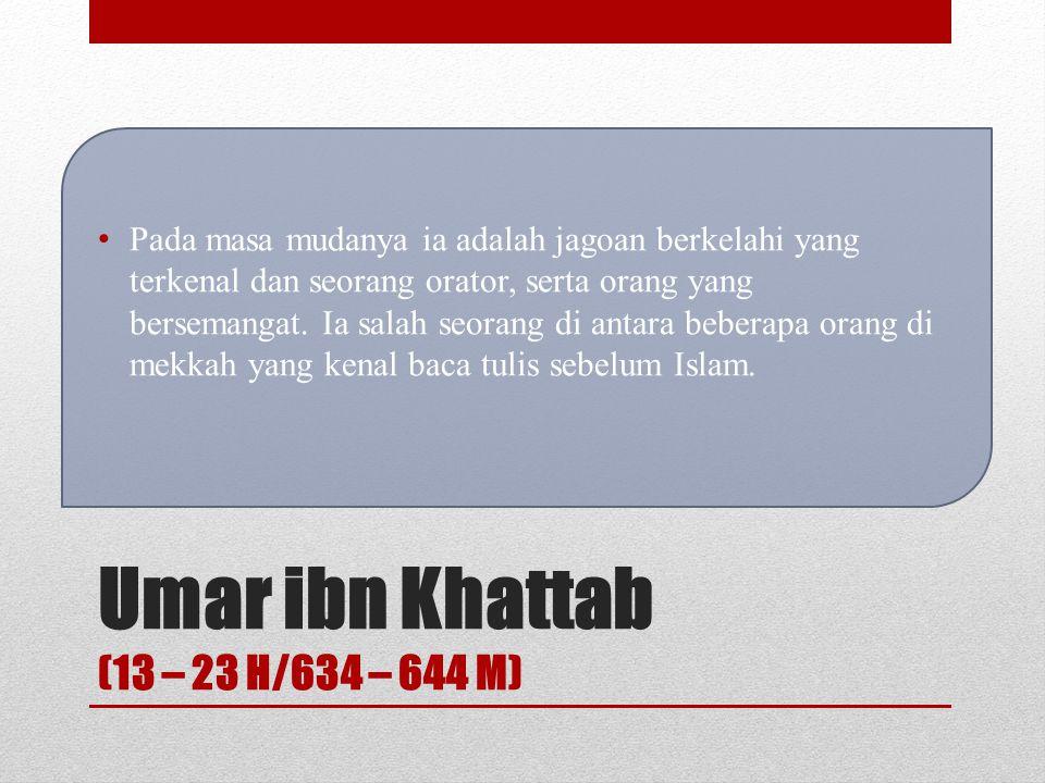 Umar ibn Khattab (13 – 23 H/634 – 644 M) Nama lengkapnya Umar bin Khattab bin Nafiel bin Abdul Uzza, dilahirkan di Mekkah, dari Bani Adi, salah satu r