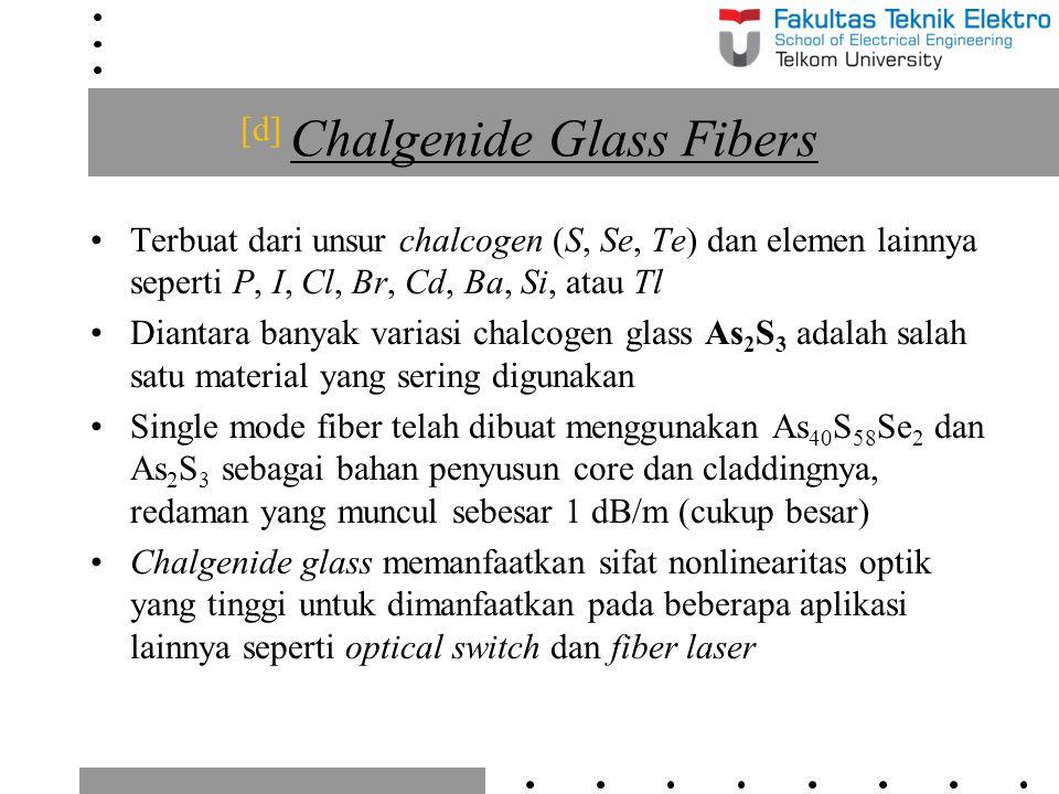 [d] Chalgenide Glass Fibers Terbuat dari unsur chalcogen (S, Se, Te) dan elemen lainnya seperti P, I, Cl, Br, Cd, Ba, Si, atau Tl Diantara banyak vari