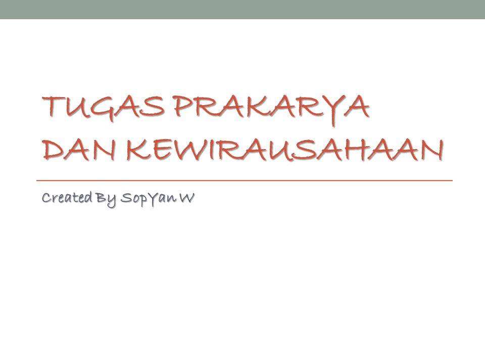 TUGAS PRAKARYA DAN KEWIRAUSAHAAN Created By SopYan W