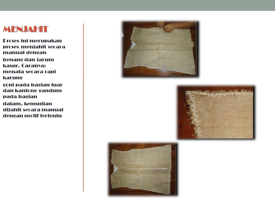 MENJAHIT Proses ini merupakan proses menjahit secara manual dengan benang dan jarum kasur. Caranya: menata secara rapi karung goni pada bagian luar da