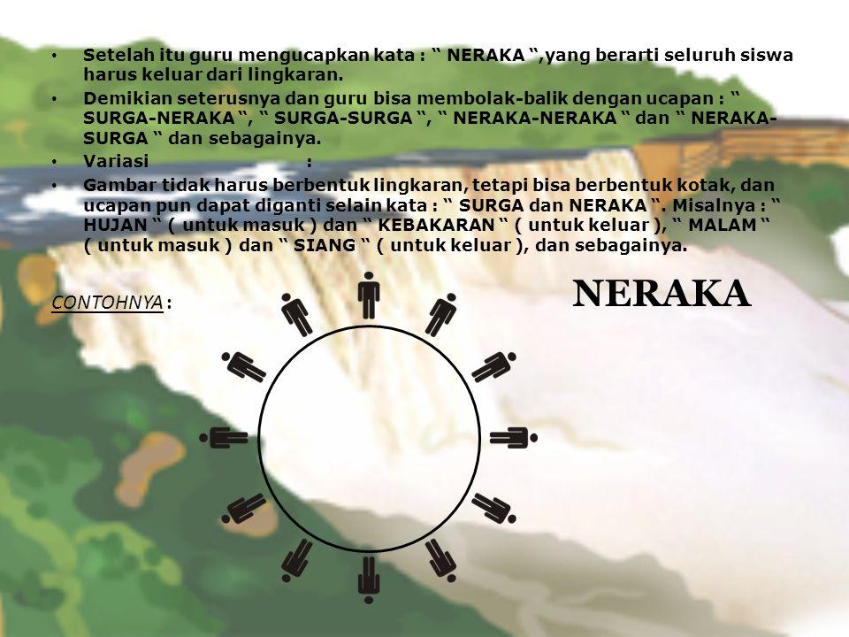 Setelah itu guru mengucapkan kata : NERAKA ,yang berarti seluruh siswa harus keluar dari lingkaran.