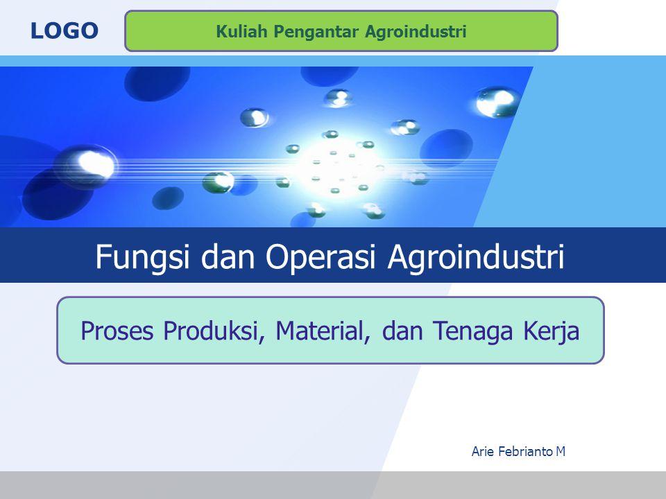 LOGO Fungsi dan Operasi Agroindustri Arie Febrianto M Proses Produksi, Material, dan Tenaga Kerja Kuliah Pengantar Agroindustri