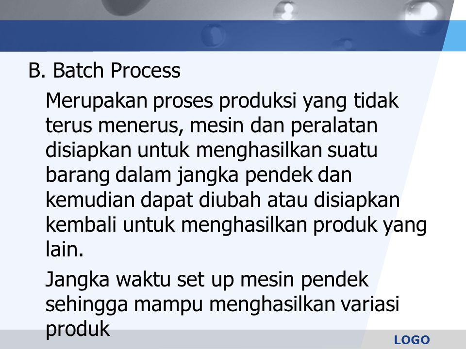 LOGO B. Batch Process Merupakan proses produksi yang tidak terus menerus, mesin dan peralatan disiapkan untuk menghasilkan suatu barang dalam jangka p