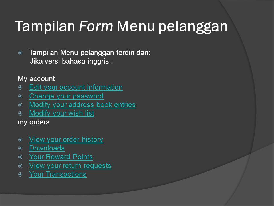 Tampilan Form Menu pelanggan  Jika versi bahasa indonesia : Akun Saya  Ubah informasi Akun Anda Ubah informasi Akun Anda  Ganti password Anda Ganti password Anda  Ubah daftar buku alamat Anda Ubah daftar buku alamat Anda  Ubah daftar belanja Anda Ubah daftar belanja Anda Pesanan Saya  Tampilkan riwayat pesanan Anda Tampilkan riwayat pesanan Anda  Download Download  Point Reward Anda Point Reward Anda  Tampilkan permintaan retur Anda Tampilkan permintaan retur Anda  Transaksi Anda Transaksi Anda