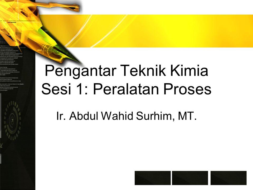Pengantar Teknik Kimia Sesi 1: Peralatan Proses Ir. Abdul Wahid Surhim, MT.