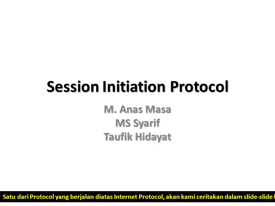 Session Initiation Protocol M. Anas Masa MS Syarif Taufik Hidayat Satu dari Protocol yang berjalan diatas Internet Protocol, akan kami ceritakan dalam