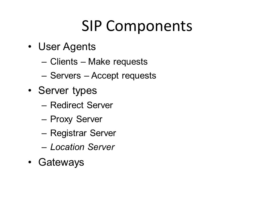 SIP Components User Agents –Clients – Make requests –Servers – Accept requests Server types –Redirect Server –Proxy Server –Registrar Server –Location