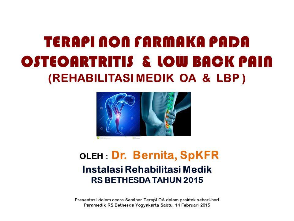TERAPI NON FARMAKA PADA OSTEOARTRITIS & LOW BACK PAIN (REHABILITASI MEDIK OA & LBP ) OLEH : Dr. Bernita, SpKFR Instalasi Rehabilitasi Medik RS BETHESD