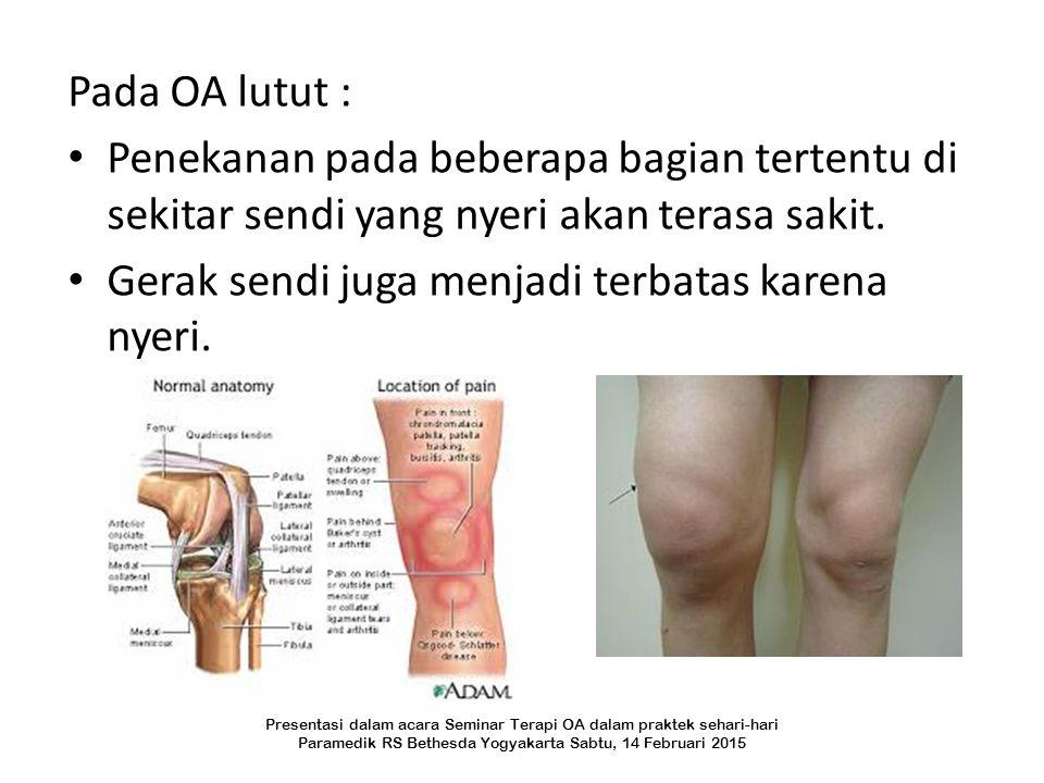 Pada OA lutut : Penekanan pada beberapa bagian tertentu di sekitar sendi yang nyeri akan terasa sakit. Gerak sendi juga menjadi terbatas karena nyeri.