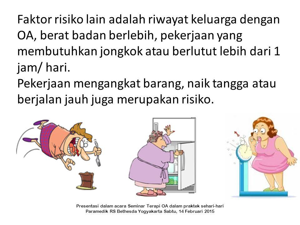 Faktor risiko lain adalah riwayat keluarga dengan OA, berat badan berlebih, pekerjaan yang membutuhkan jongkok atau berlutut lebih dari 1 jam/ hari. P