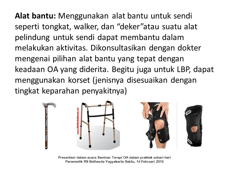 """Alat bantu: Menggunakan alat bantu untuk sendi seperti tongkat, walker, dan """"deker""""atau suatu alat pelindung untuk sendi dapat membantu dalam melakuka"""