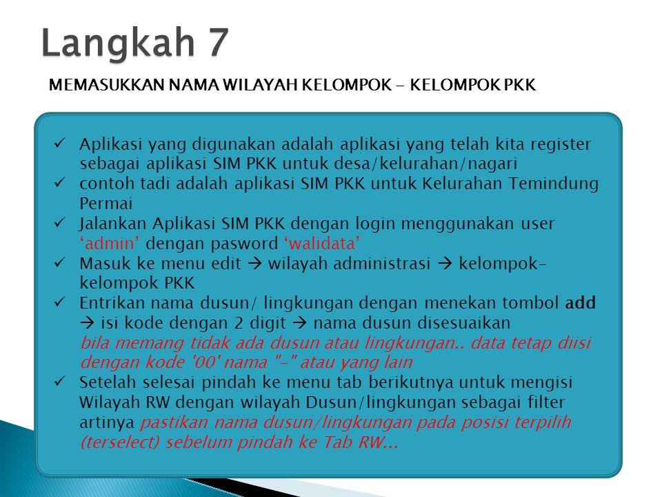 Langkah 7 MEMASUKKAN NAMA WILAYAH KELOMPOK - KELOMPOK PKK Aplikasi yang digunakan adalah aplikasi yang telah kita register sebagai aplikasi SIM PKK untuk desa/kelurahan/nagari contoh tadi adalah aplikasi SIM PKK untuk Kelurahan Temindung Permai Jalankan Aplikasi SIM PKK dengan login menggunakan user 'admin' dengan pasword 'walidata' Masuk ke menu edit  wilayah administrasi  kelompok- kelompok PKK Entrikan nama dusun/ lingkungan dengan menekan tombol add  isi kode dengan 2 digit  nama dusun disesuaikan bila memang tidak ada dusun atau lingkungan..