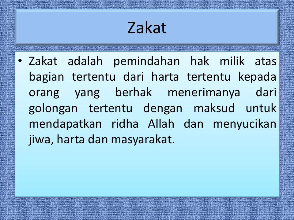 Zakat Zakat adalah pemindahan hak milik atas bagian tertentu dari harta tertentu kepada orang yang berhak menerimanya dari golongan tertentu dengan maksud untuk mendapatkan ridha Allah dan menyucikan jiwa, harta dan masyarakat.