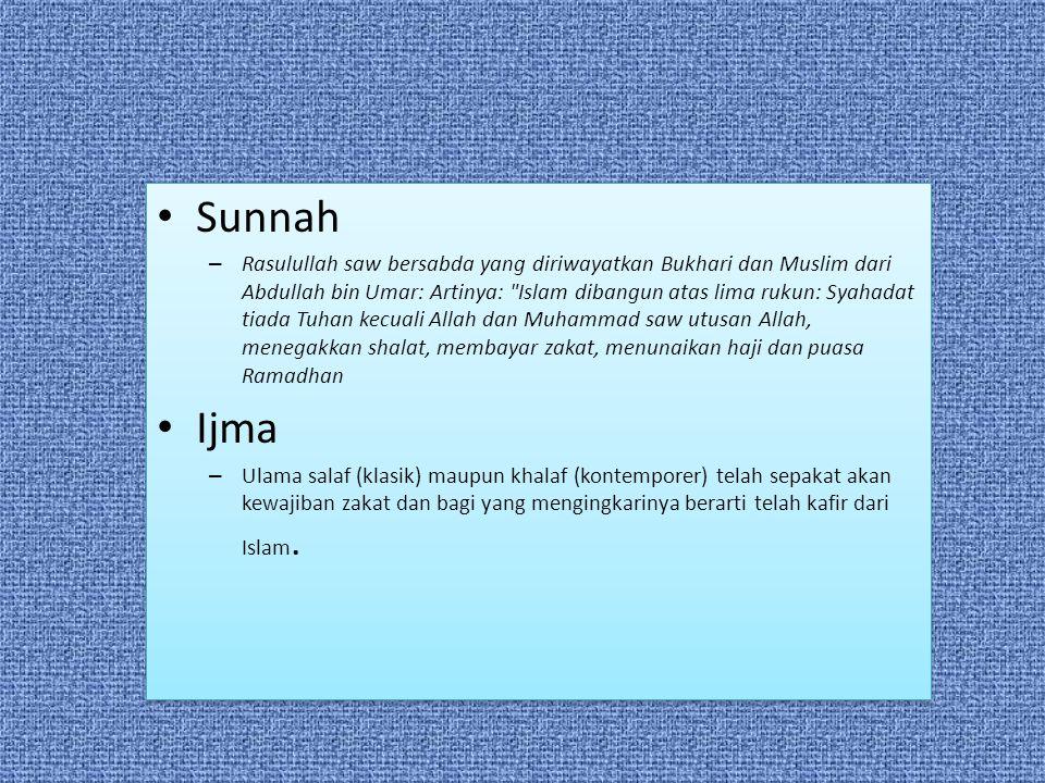 Sunnah – Rasulullah saw bersabda yang diriwayatkan Bukhari dan Muslim dari Abdullah bin Umar: Artinya: Islam dibangun atas lima rukun: Syahadat tiada Tuhan kecuali Allah dan Muhammad saw utusan Allah, menegakkan shalat, membayar zakat, menunaikan haji dan puasa Ramadhan Ijma – Ulama salaf (klasik) maupun khalaf (kontemporer) telah sepakat akan kewajiban zakat dan bagi yang mengingkarinya berarti telah kafir dari Islam.
