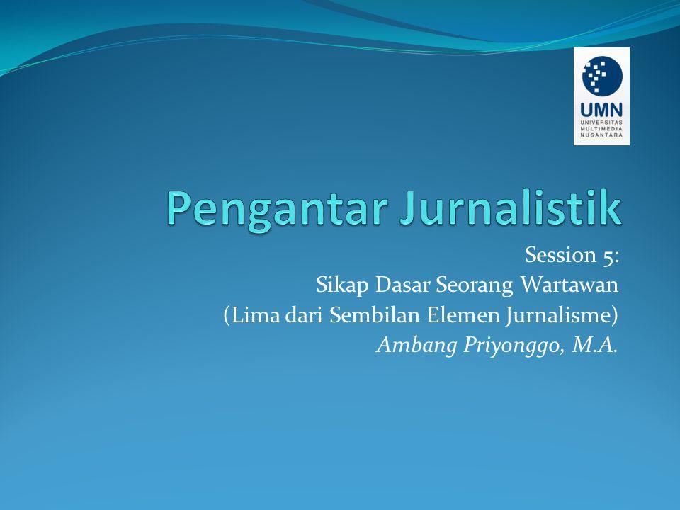 Session 5: Sikap Dasar Seorang Wartawan (Lima dari Sembilan Elemen Jurnalisme) Ambang Priyonggo, M.A.