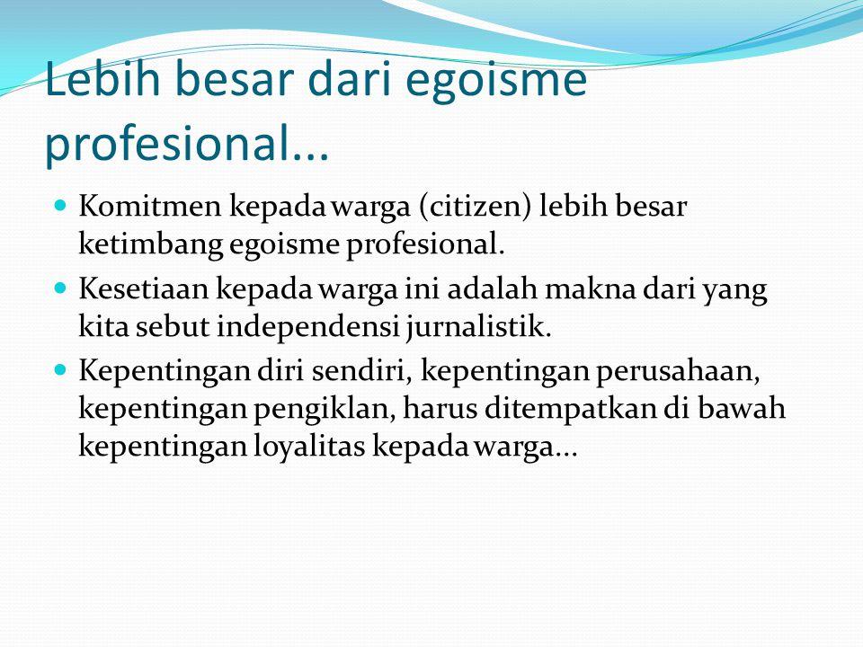 Lebih besar dari egoisme profesional... Komitmen kepada warga (citizen) lebih besar ketimbang egoisme profesional. Kesetiaan kepada warga ini adalah m