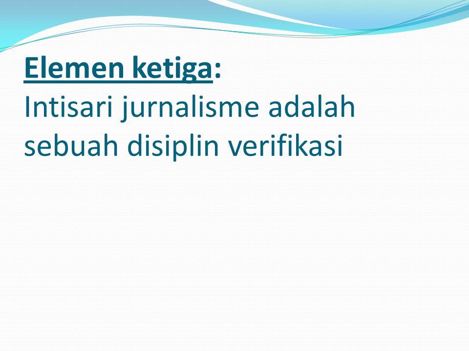 Elemen ketiga: Intisari jurnalisme adalah sebuah disiplin verifikasi