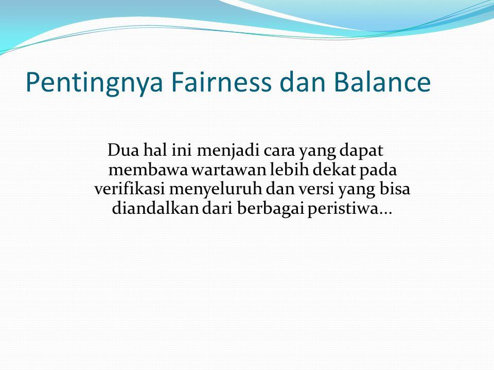 Pentingnya Fairness dan Balance Dua hal ini menjadi cara yang dapat membawa wartawan lebih dekat pada verifikasi menyeluruh dan versi yang bisa diandalkan dari berbagai peristiwa...